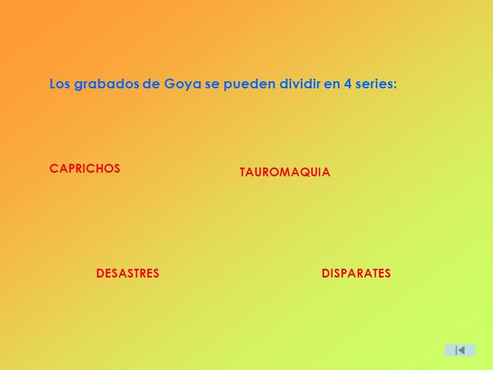 Los grabados de Goya se pueden dividir en 4 series: CAPRICHOS DESASTRES TAUROMAQUIA DISPARATES
