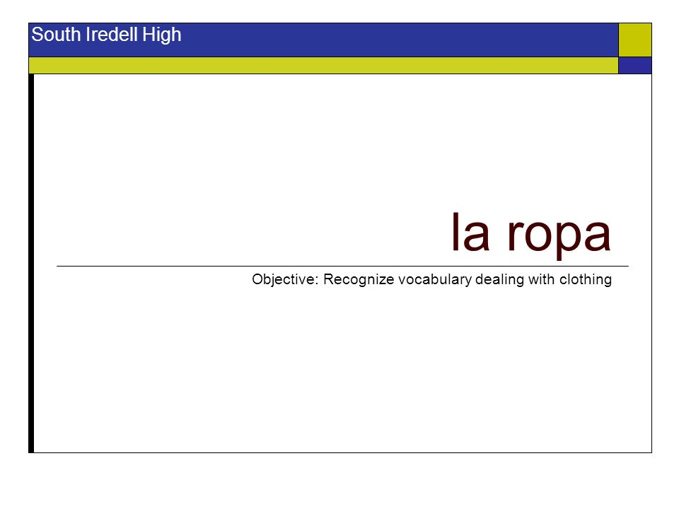 la ropa Objective: Recognize vocabulary dealing with clothing South Iredell High
