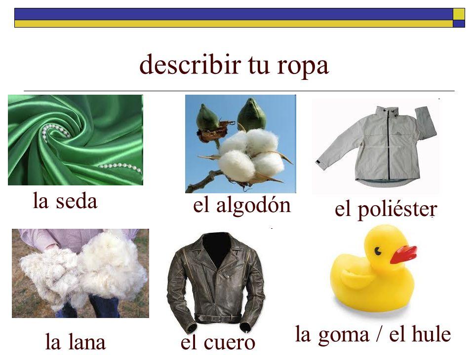 describir tu ropa la seda el algodón el poliéster el cuero la goma / el hule la lana