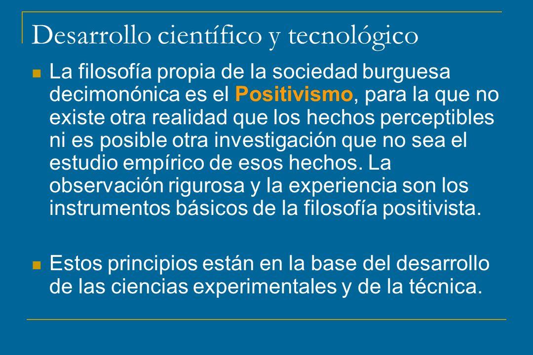 Desarrollo científico y tecnológico La filosofía propia de la sociedad burguesa decimonónica es el Positivismo, para la que no existe otra realidad qu