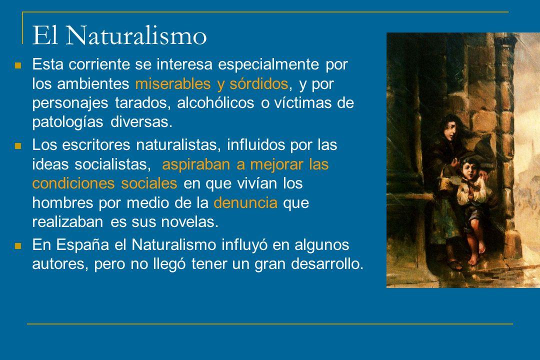 El Naturalismo Esta corriente se interesa especialmente por los ambientes miserables y sórdidos, y por personajes tarados, alcohólicos o víctimas de p