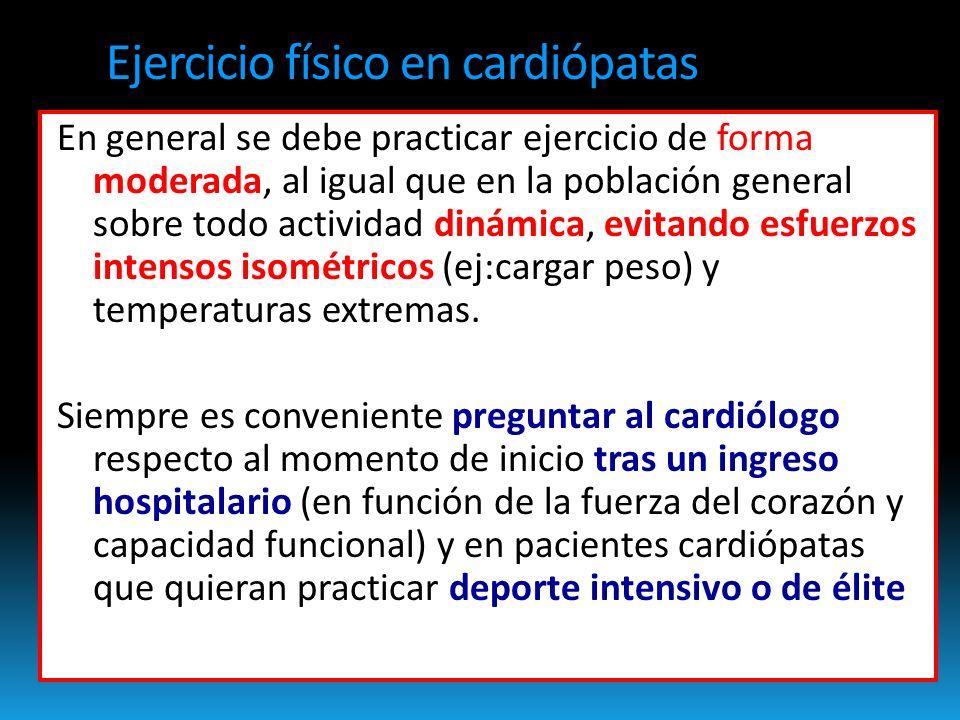Ejercicio físico en cardiópatas En general se debe practicar ejercicio de forma moderada, al igual que en la población general sobre todo actividad dinámica, evitando esfuerzos intensos isométricos (ej:cargar peso) y temperaturas extremas.