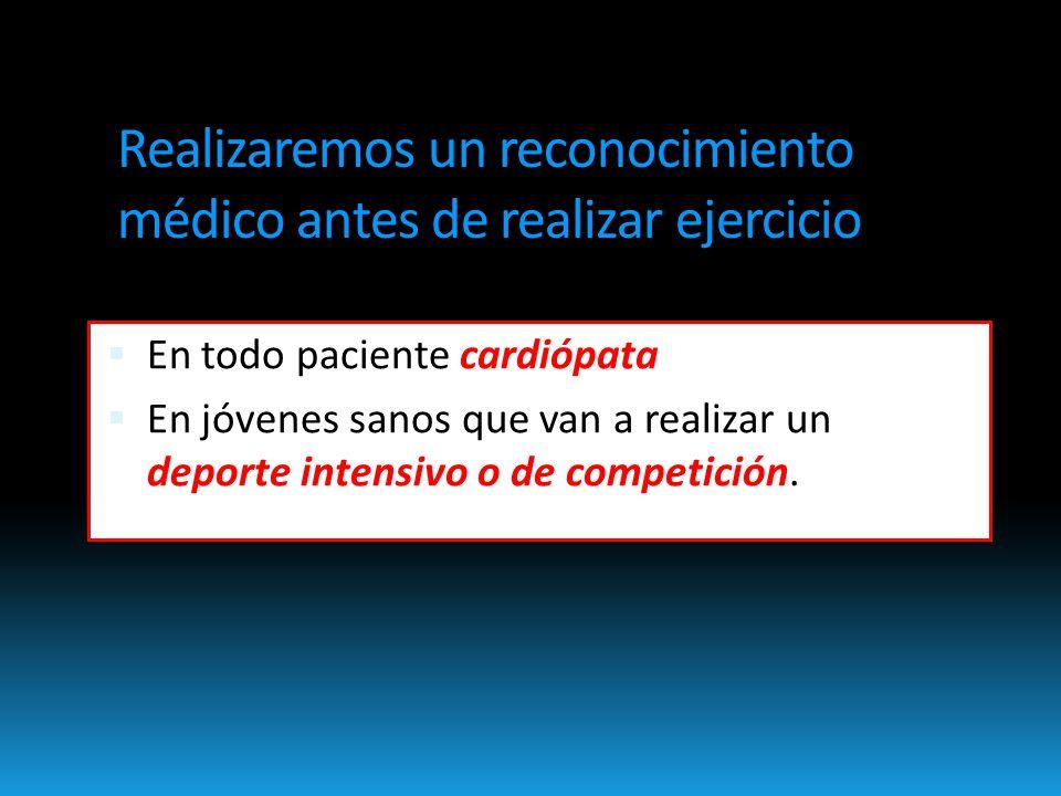 Realizaremos un reconocimiento médico antes de realizar ejercicio En todo paciente cardiópata En jóvenes sanos que van a realizar un deporte intensivo o de competición.