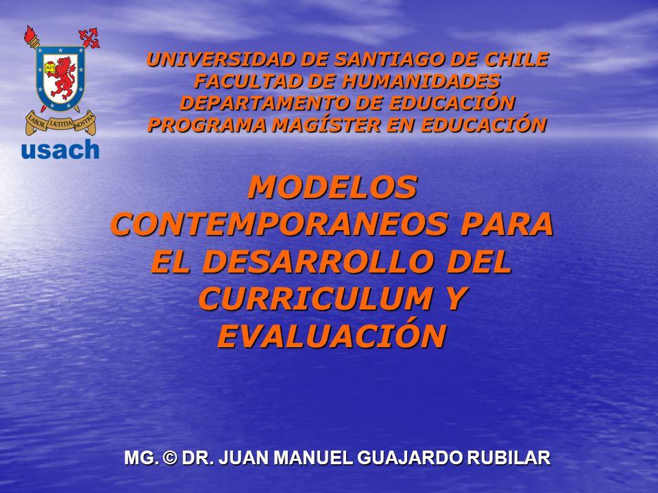 MG. © DR. JUAN MANUEL GUAJARDO RUBILAR MODELOS CONTEMPORANEOS PARA EL DESARROLLO DEL CURRICULUM Y EVALUACIÓN UNIVERSIDAD DE SANTIAGO DE CHILE FACULTAD