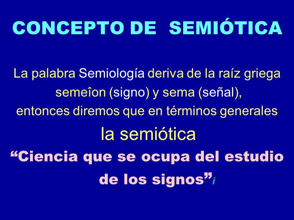 CONCEPTO DE SEMIÓTICA La palabra Semiología deriva de la raíz griega semeîon (signo) y sema (señal), entonces diremos que en términos generales la sem