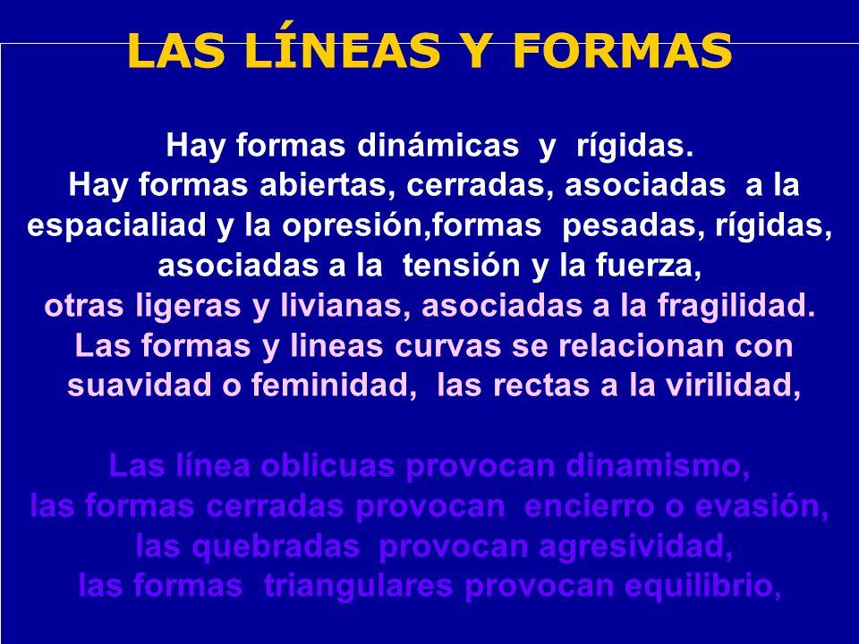 LAS LÍNEAS Y FORMAS Hay formas dinámicas y rígidas. Hay formas abiertas, cerradas, asociadas a la espacialiad y la opresión,formas pesadas, rígidas, a
