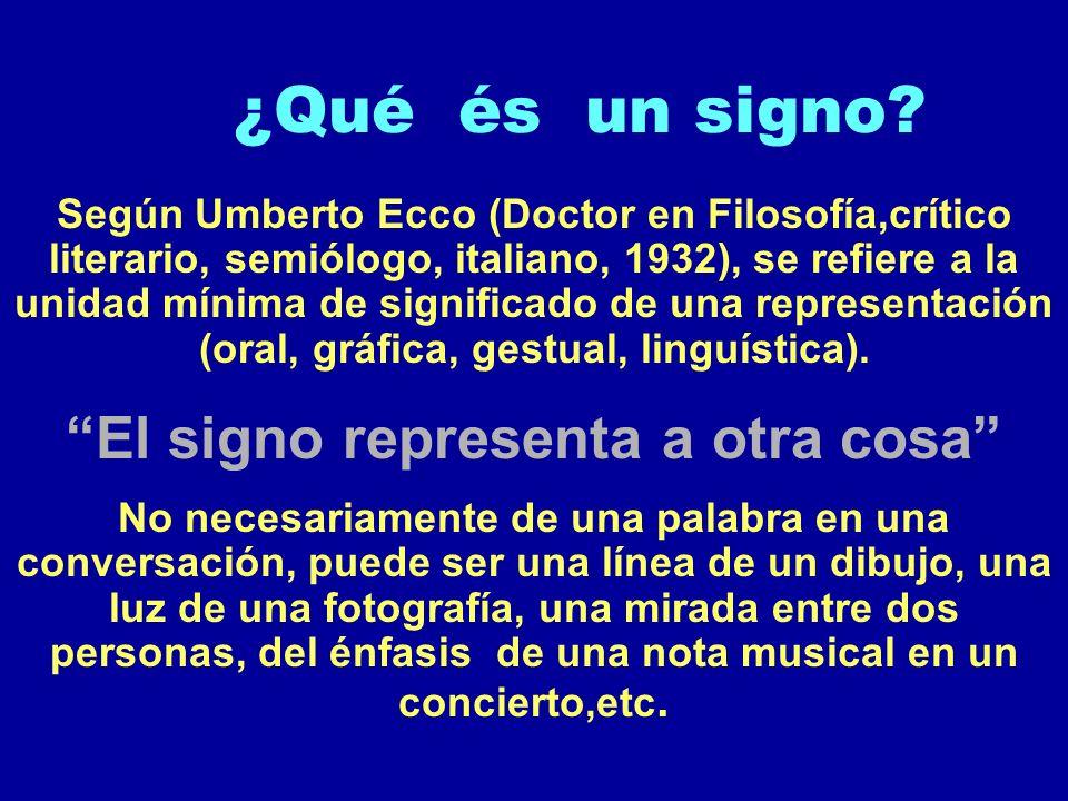 ¿Qué és un signo? Según Umberto Ecco (Doctor en Filosofía,crítico literario, semiólogo, italiano, 1932), se refiere a la unidad mínima de significado