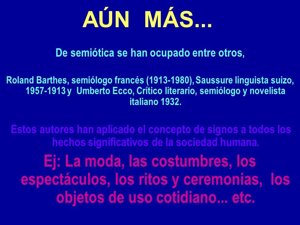AÚN MÁS... De semiótica se han ocupado entre otros, Roland Barthes, semiólogo francés (1913-1980), Saussure linguista suizo, 1957-1913 y Umberto Ecco,