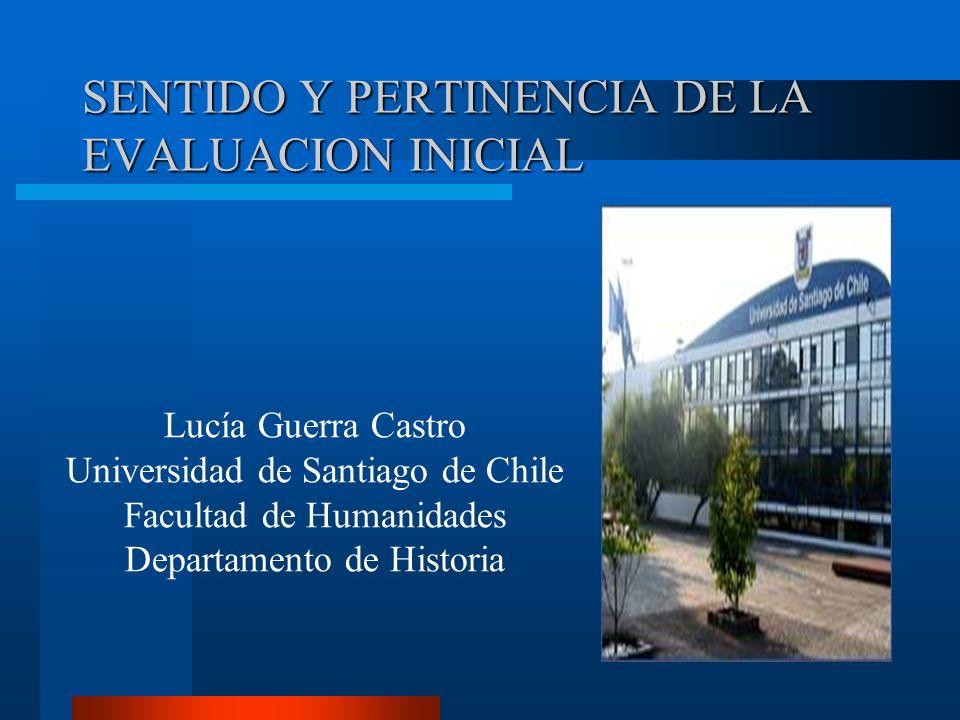 SENTIDO Y PERTINENCIA DE LA EVALUACION INICIAL Lucía Guerra Castro Universidad de Santiago de Chile Facultad de Humanidades Departamento de Historia