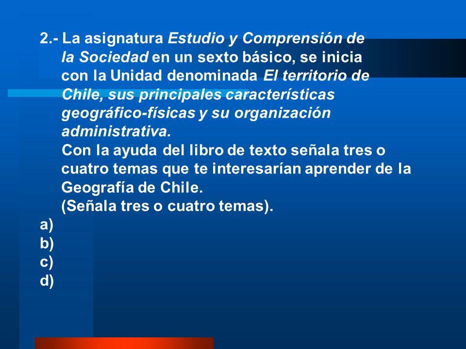 2.- La asignatura Estudio y Comprensión de la Sociedad en un sexto básico, se inicia con la Unidad denominada El territorio de Chile, sus principales