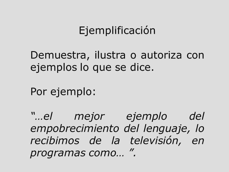 Ejemplificación Demuestra, ilustra o autoriza con ejemplos lo que se dice. Por ejemplo: …el mejor ejemplo del empobrecimiento del lenguaje, lo recibim