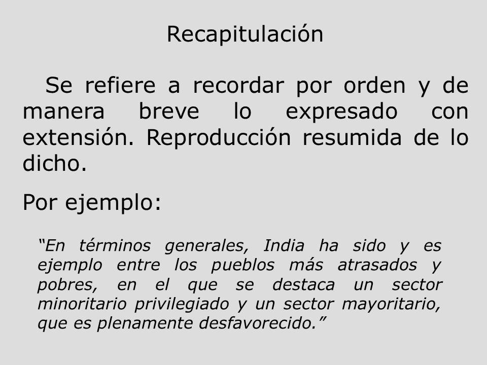 Recapitulación Se refiere a recordar por orden y de manera breve lo expresado con extensión. Reproducción resumida de lo dicho. Por ejemplo: En términ