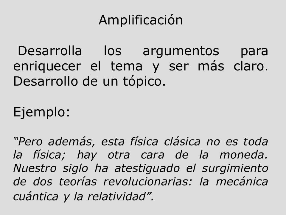 Amplificación Desarrolla los argumentos para enriquecer el tema y ser más claro. Desarrollo de un tópico. Ejemplo: Pero además, esta física clásica no