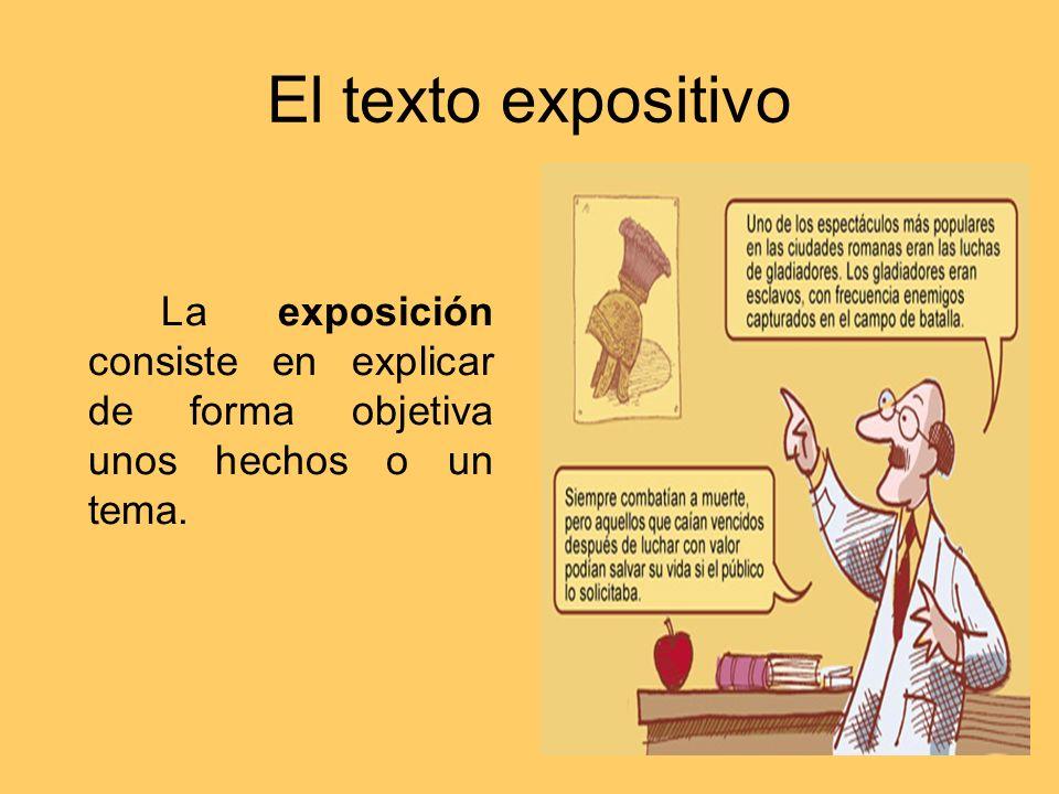 El texto expositivo La exposición consiste en explicar de forma objetiva unos hechos o un tema.
