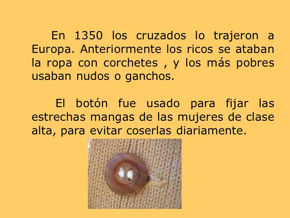 En 1350 los cruzados lo trajeron a Europa. Anteriormente los ricos se ataban la ropa con corchetes, y los más pobres usaban nudos o ganchos. El botón
