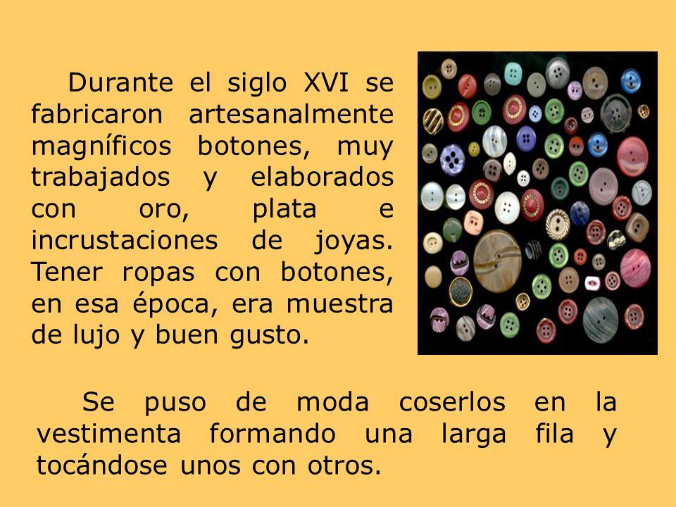 Durante el siglo XVI se fabricaron artesanalmente magníficos botones, muy trabajados y elaborados con oro, plata e incrustaciones de joyas. Tener ropa