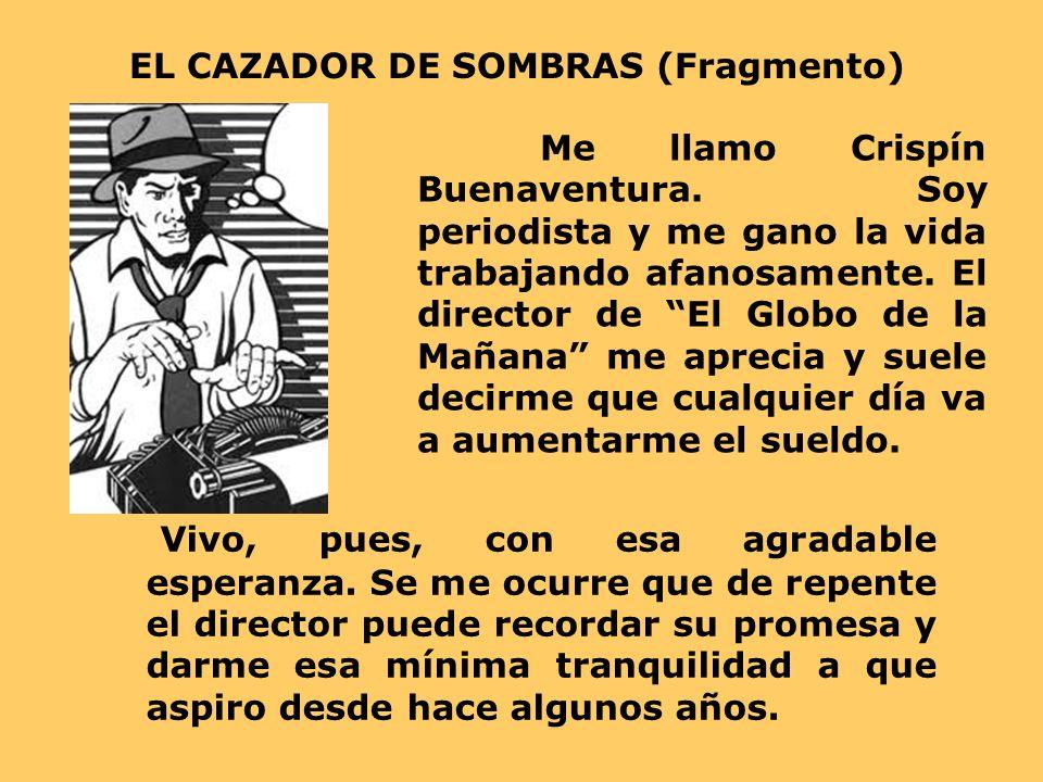 EL CAZADOR DE SOMBRAS (Fragmento) Me llamo Crispín Buenaventura. Soy periodista y me gano la vida trabajando afanosamente. El director de El Globo de