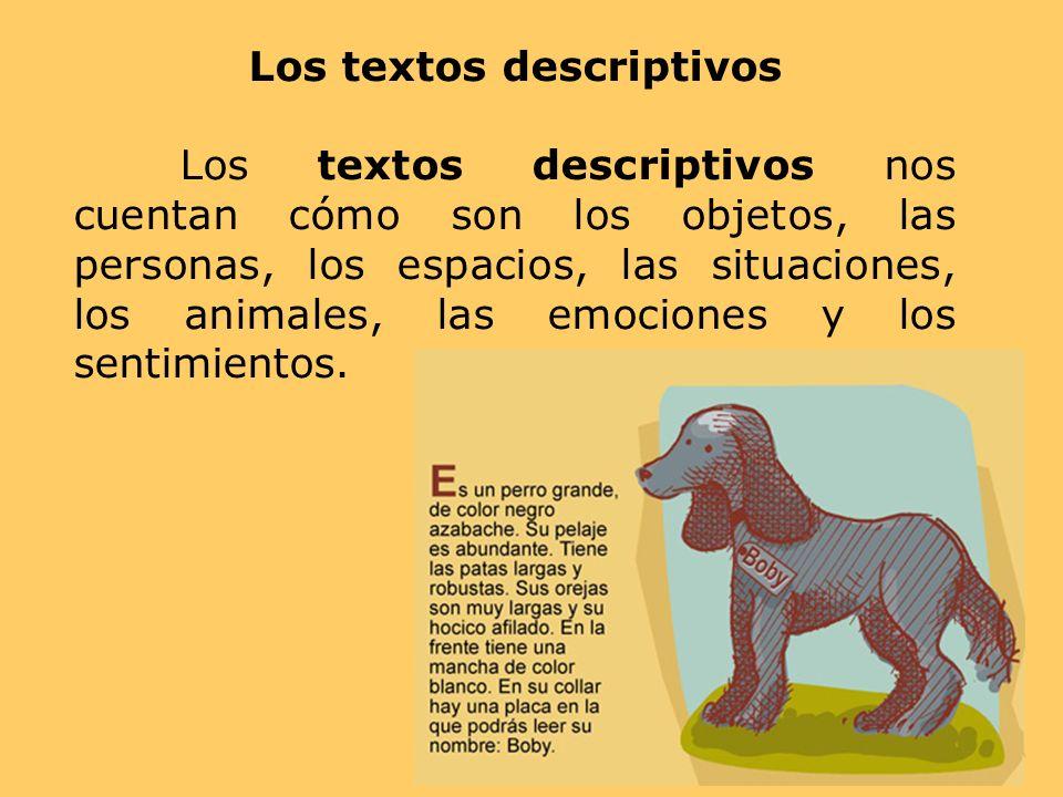 Los textos descriptivos Los textos descriptivos nos cuentan cómo son los objetos, las personas, los espacios, las situaciones, los animales, las emoci