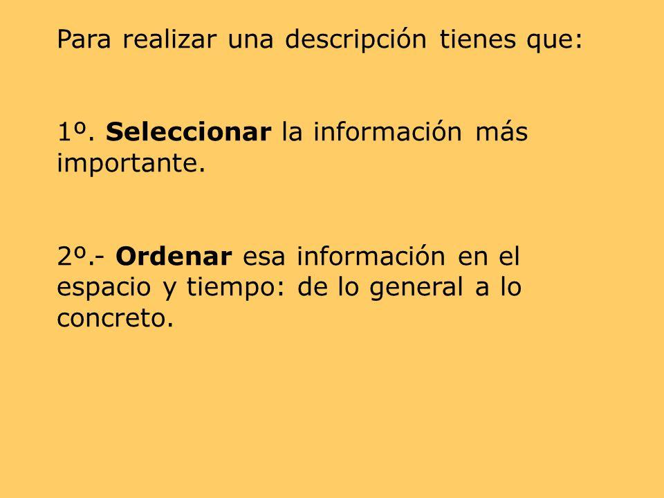 Para realizar una descripción tienes que: 1º. Seleccionar la información más importante. 2º.- Ordenar esa información en el espacio y tiempo: de lo ge