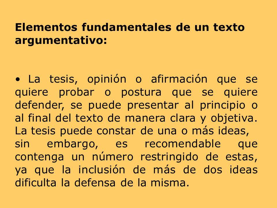 Elementos fundamentales de un texto argumentativo: La tesis, opinión o afirmación que se quiere probar o postura que se quiere defender, se puede pres