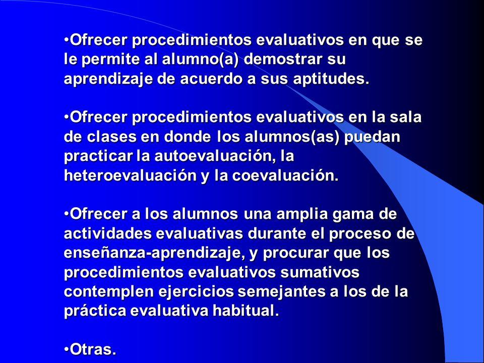 Ofrecer procedimientos evaluativos en que se le permite al alumno(a) demostrar su aprendizaje de acuerdo a sus aptitudes.Ofrecer procedimientos evalua