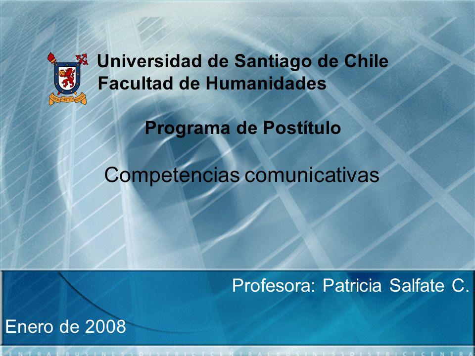 Universidad de Santiago de Chile Facultad de Humanidades Programa de Postítulo Competencias comunicativas Profesora: Patricia Salfate C. Enero de 2008