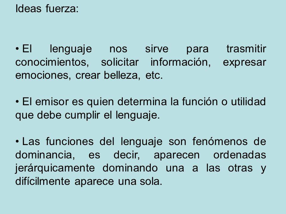 Ideas fuerza: El lenguaje nos sirve para trasmitir conocimientos, solicitar información, expresar emociones, crear belleza, etc. El emisor es quien de