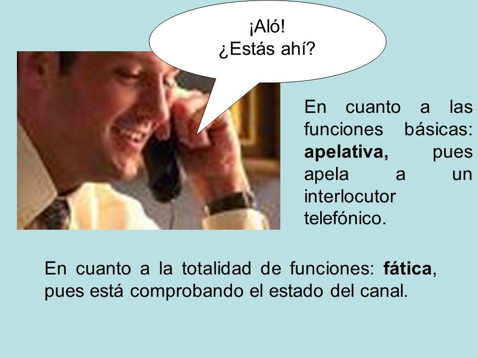 ¡Aló! ¿Estás ahí? En cuanto a las funciones básicas: apelativa, pues apela a un interlocutor telefónico. En cuanto a la totalidad de funciones: fática