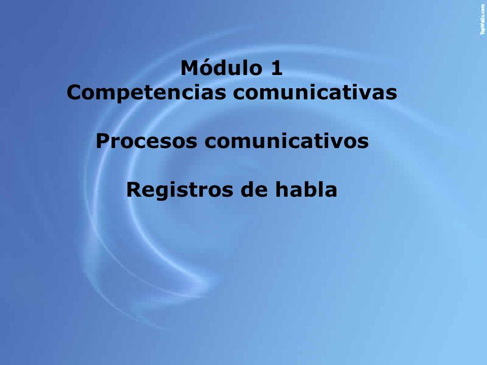 Módulo 1 Competencias comunicativas Procesos comunicativos Registros de habla
