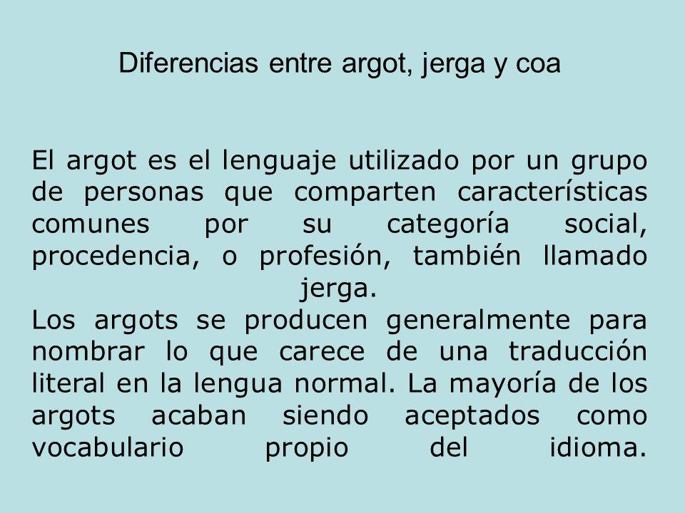 Diferencias entre argot, jerga y coa El argot es el lenguaje utilizado por un grupo de personas que comparten características comunes por su categoría