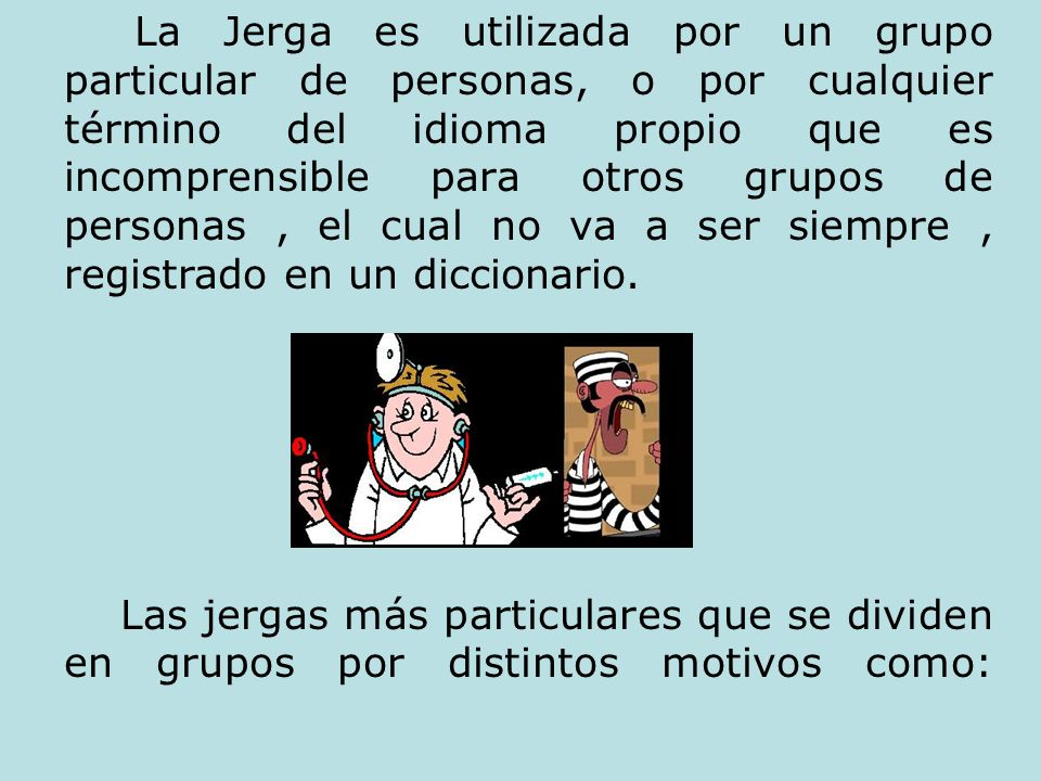 La Jerga es utilizada por un grupo particular de personas, o por cualquier término del idioma propio que es incomprensible para otros grupos de person