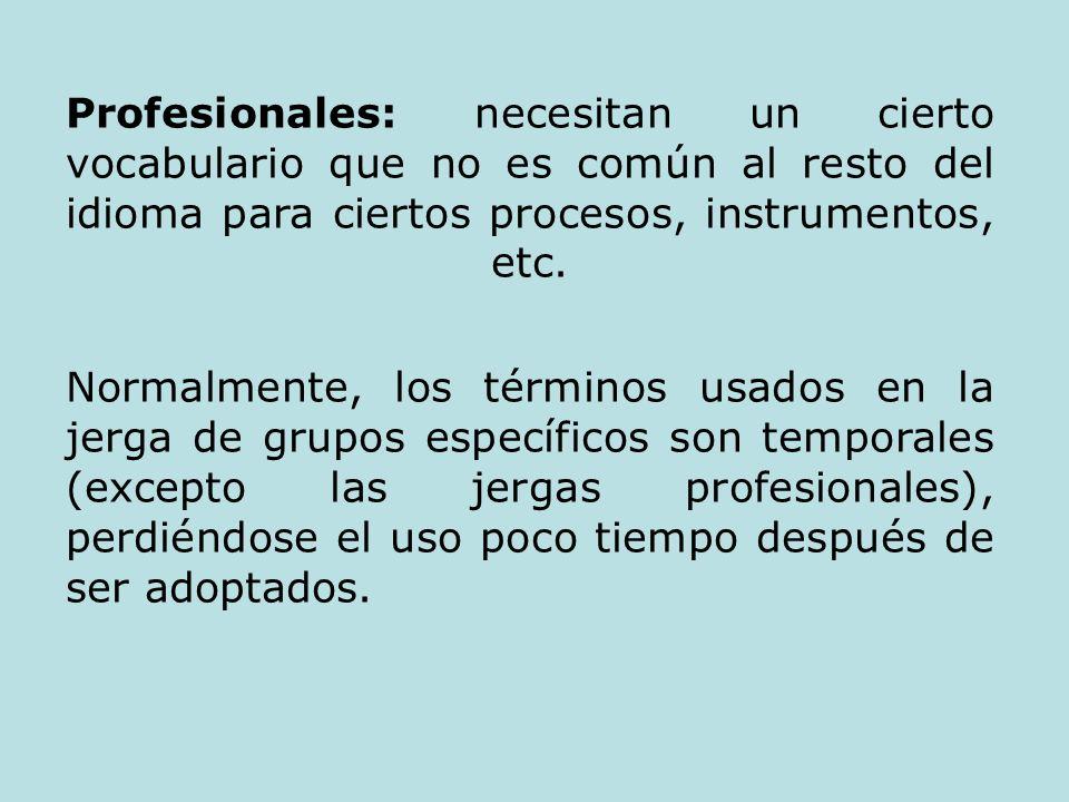 Profesionales: necesitan un cierto vocabulario que no es común al resto del idioma para ciertos procesos, instrumentos, etc. Normalmente, los términos