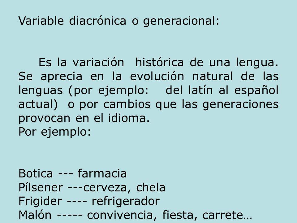 Variable diacrónica o generacional: Es la variación histórica de una lengua. Se aprecia en la evolución natural de las lenguas (por ejemplo: del latín