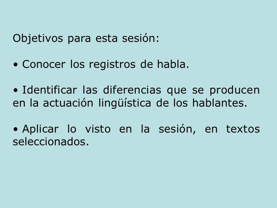 Objetivos para esta sesión: Conocer los registros de habla. Identificar las diferencias que se producen en la actuación lingüística de los hablantes.