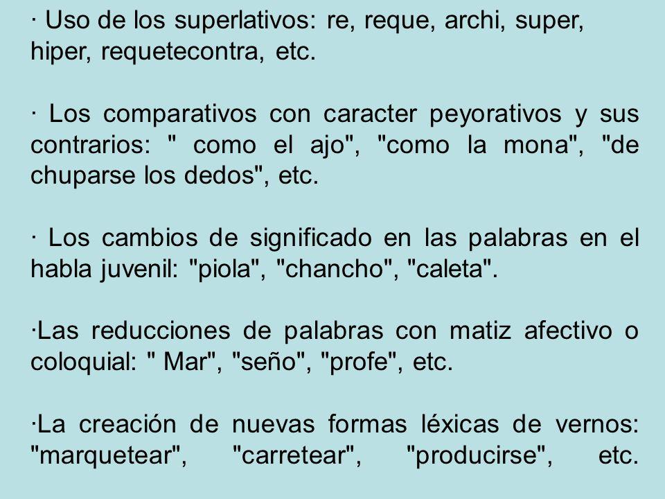 · Uso de los superlativos: re, reque, archi, super, hiper, requetecontra, etc. · Los comparativos con caracter peyorativos y sus contrarios: