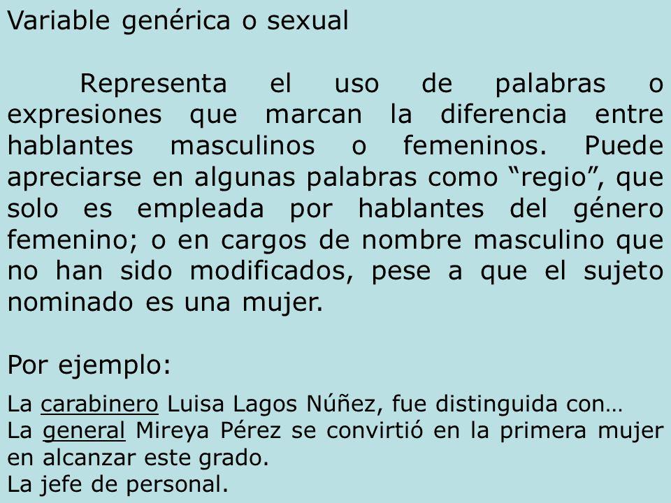 Variable genérica o sexual Representa el uso de palabras o expresiones que marcan la diferencia entre hablantes masculinos o femeninos. Puede apreciar