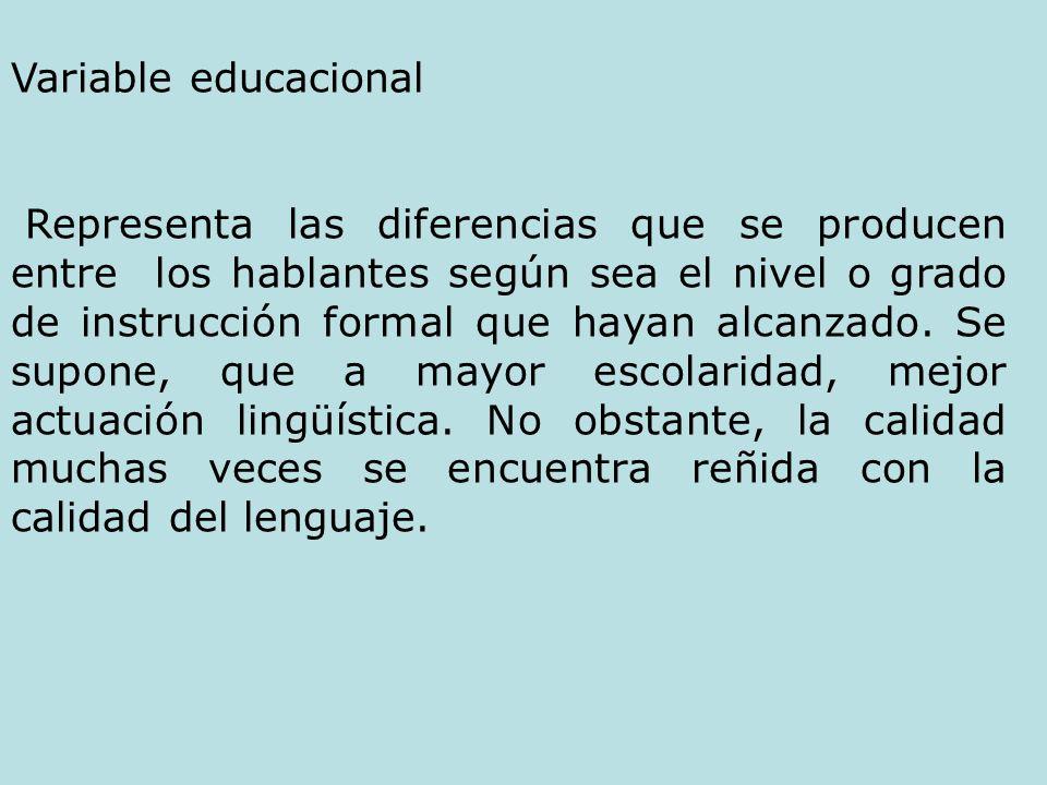 Variable educacional Representa las diferencias que se producen entre los hablantes según sea el nivel o grado de instrucción formal que hayan alcanza