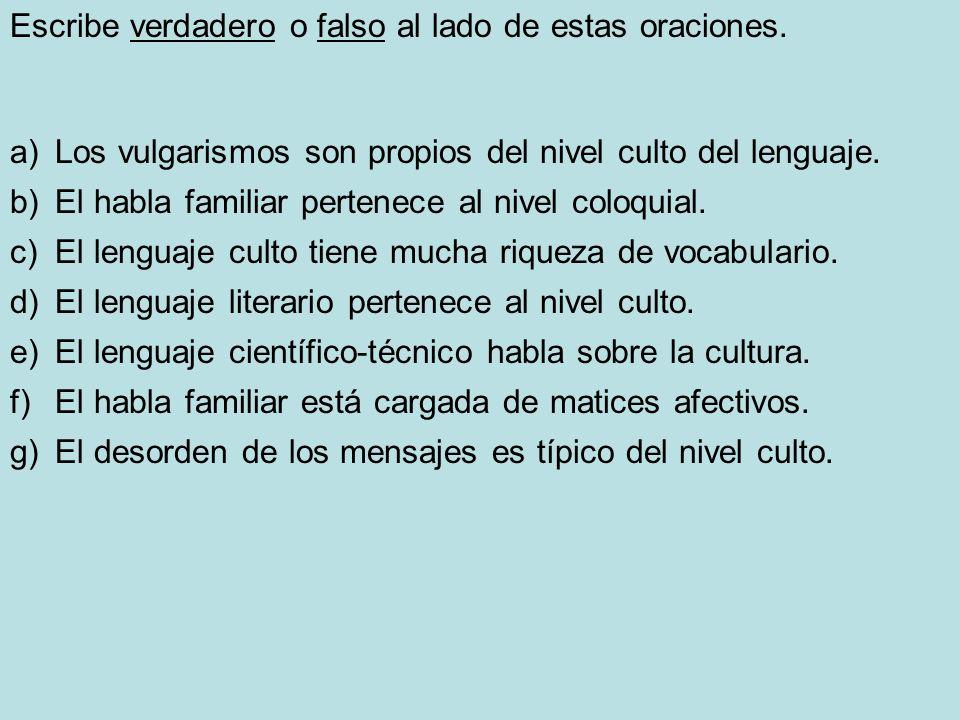 Escribe verdadero o falso al lado de estas oraciones. a) Los vulgarismos son propios del nivel culto del lenguaje. b) El habla familiar pertenece al n