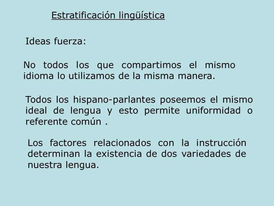 Estratificación lingüística Ideas fuerza: No todos los que compartimos el mismo idioma lo utilizamos de la misma manera. Todos los hispano-parlantes p