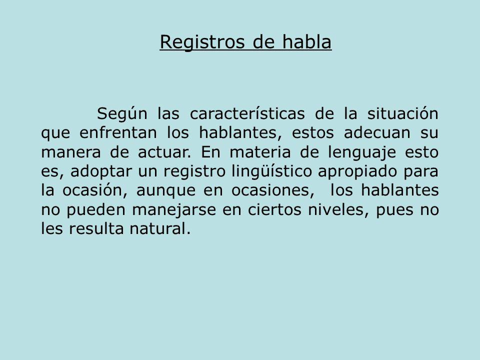 Registros de habla Según las características de la situación que enfrentan los hablantes, estos adecuan su manera de actuar. En materia de lenguaje es