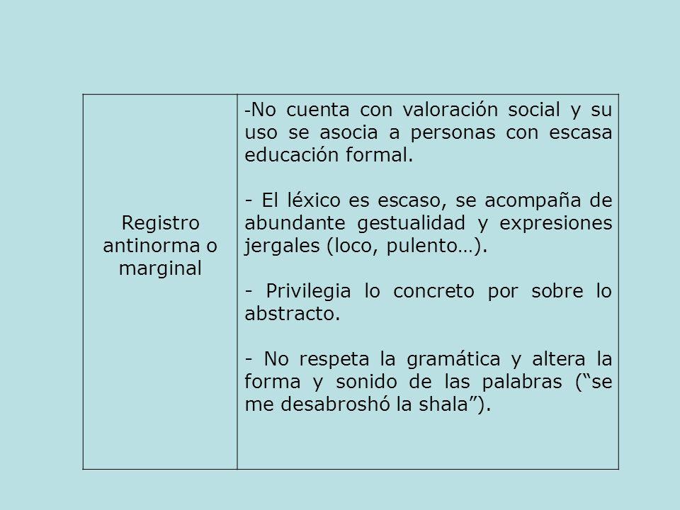 Registro antinorma o marginal - No cuenta con valoración social y su uso se asocia a personas con escasa educación formal. - El léxico es escaso, se a