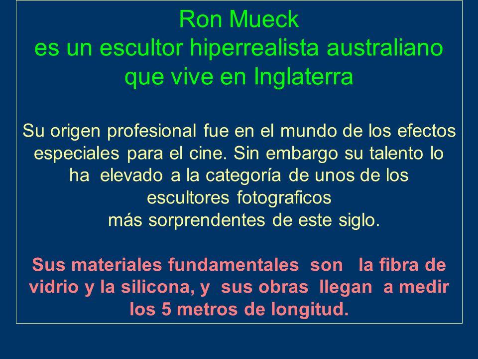 Ron Mueck es un escultor hiperrealista australiano que vive en Inglaterra Su origen profesional fue en el mundo de los efectos especiales para el cine