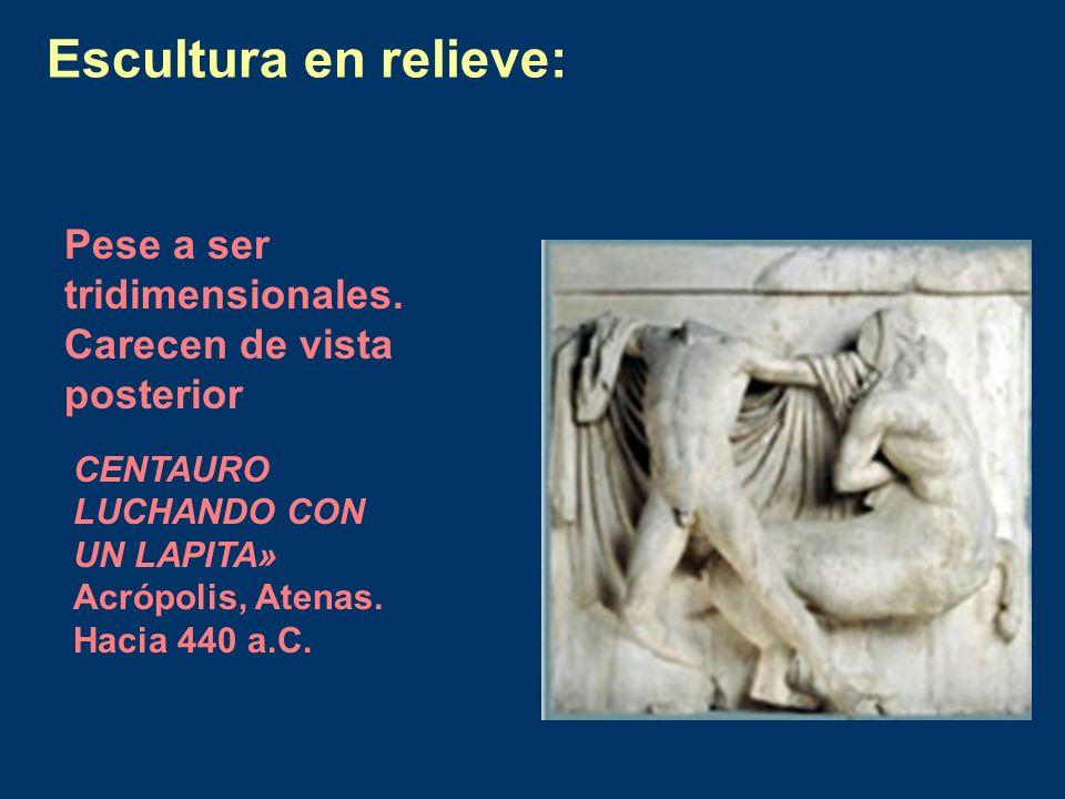 Escultura en relieve: Pese a ser tridimensionales. Carecen de vista posterior CENTAURO LUCHANDO CON UN LAPITA» Acrópolis, Atenas. Hacia 440 a.C.