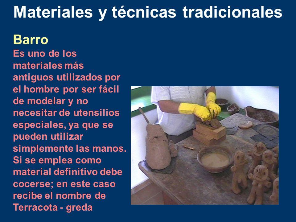 Materiales y técnicas tradicionales Barro Es uno de los materiales más antiguos utilizados por el hombre por ser fácil de modelar y no necesitar de ut