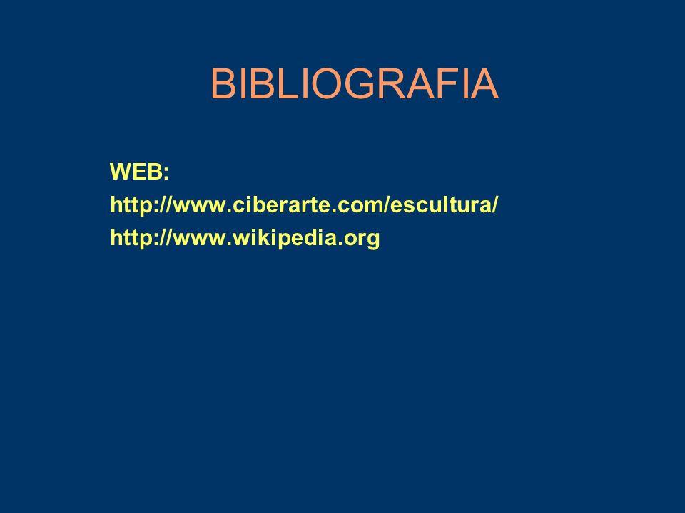 BIBLIOGRAFIA WEB: http://www.ciberarte.com/escultura/ http://www.wikipedia.org