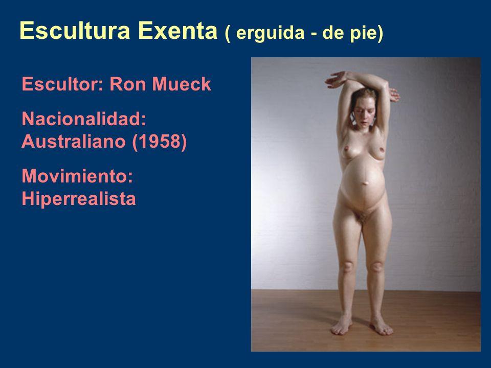 Escultura Exenta ( erguida - de pie) Escultor: Ron Mueck Nacionalidad: Australiano (1958) Movimiento: Hiperrealista