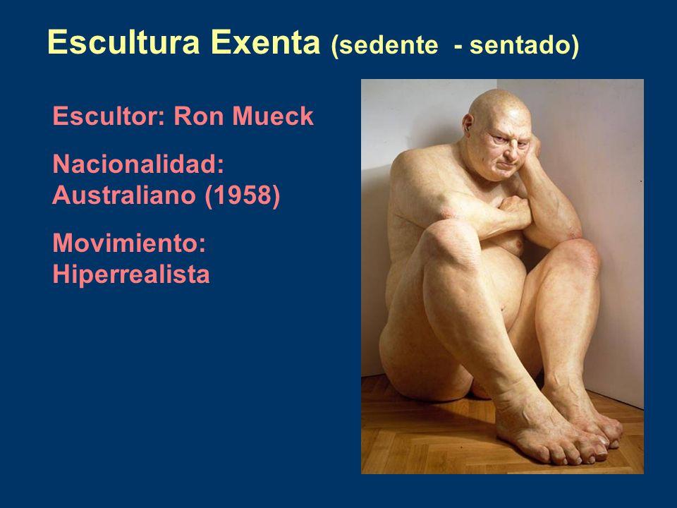 Escultura Exenta (sedente - sentado) Escultor: Ron Mueck Nacionalidad: Australiano (1958) Movimiento: Hiperrealista