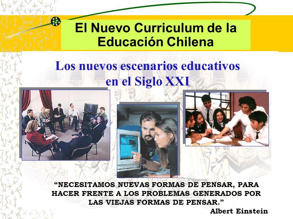 Los nuevos escenarios educativos en el Siglo XXI El Nuevo Curriculum de la Educación Chilena NECESITAMOS NUEVAS FORMAS DE PENSAR, PARA HACER FRENTE A LOS PROBLEMAS GENERADOS POR LAS VIEJAS FORMAS DE PENSAR.