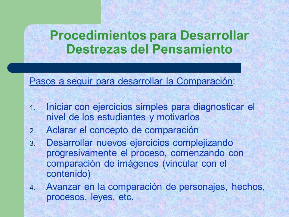 Procedimientos para Desarrollar Destrezas del Pensamiento Pasos a seguir para desarrollar la Comparación: 1. Iniciar con ejercicios simples para diagn