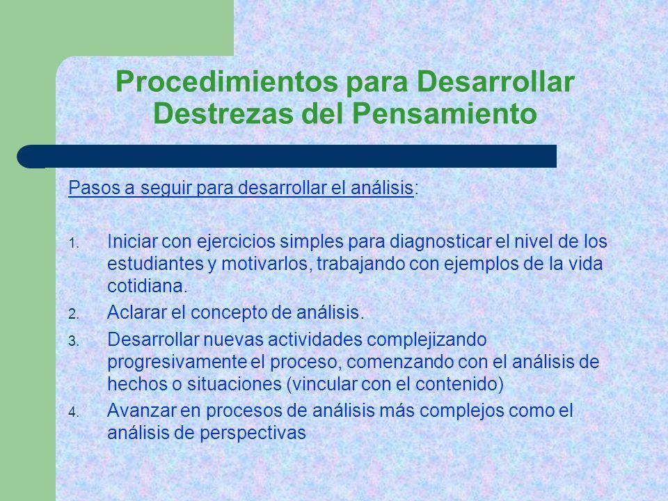 Procedimientos para Desarrollar Destrezas del Pensamiento Pasos a seguir para desarrollar el análisis: 1. Iniciar con ejercicios simples para diagnost
